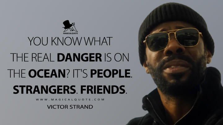 You know what the real danger is on the ocean? It's people. Strangers. Friends. - Victor Strand (Fear the Walking Dead Quotes)