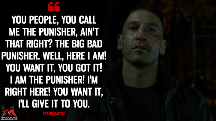 You people, you call me the Punisher, ain't that right? The big bad Punisher. Well, here I am! You want it, you got it! I am the Punisher! I'm right here! You want it, I'll give it to you. - Frank Castle (Daredevil Quotes)