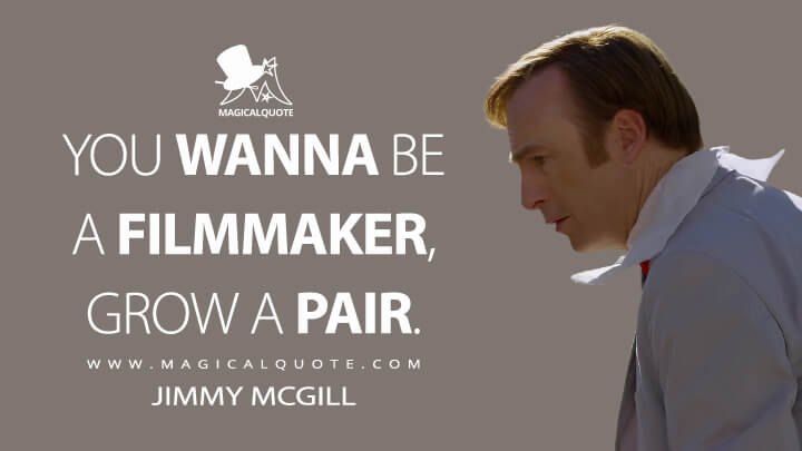 You wanna be a filmmaker, grow a pair. - Jimmy McGill (Better Call Saul Quotes)