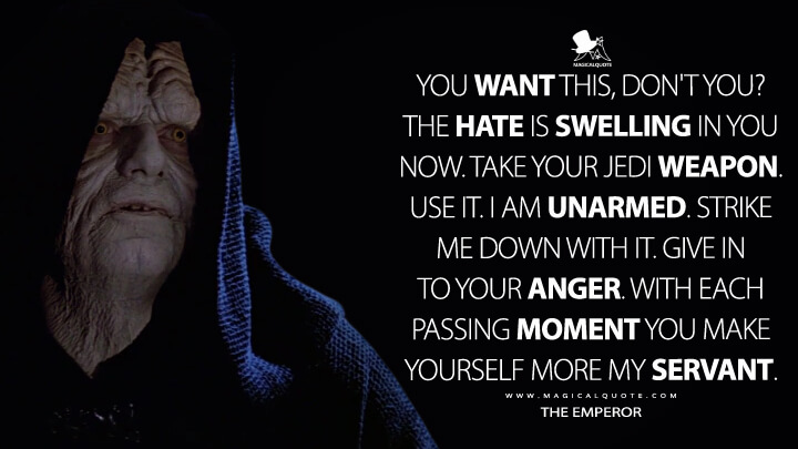 You want this, don't you? The hate is swelling in you now. Take your Jedi weapon. Use it. I am unarmed. Strike me down with it. Give in to your anger. With each passing moment you make yourself more my servant. - The Emperor (Star Wars: Episode VI - Return of the Jedi Quotes)