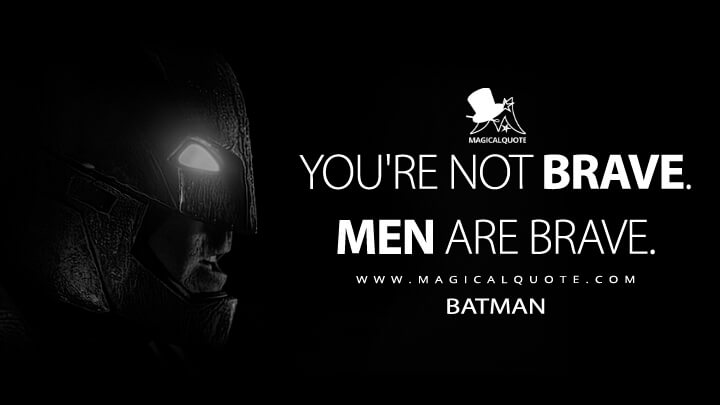 You're not brave. Men are brave. - Batman (Batman v Superman: Dawn of Justice Quotes)
