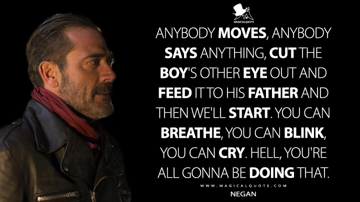 Anybody moves, anybody says anything, cut the boy's other eye out and feed it to his father and then we'll start. You can breathe, you can blink, you can cry. Hell, you're all gonna be doing that. - Negan (The Walking Dead Quotes)