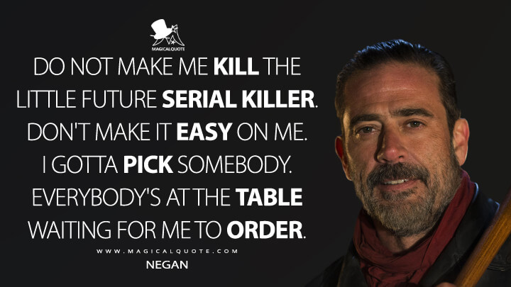 Do not make me kill the little future serial killer. Don't make it easy on me. I gotta pick somebody. Everybody's at the table waiting for me to order. - Negan (The Walking Dead Quotes)