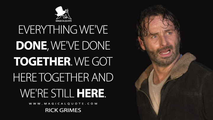 Everything we've done, we've done together. We got here together and we're still here. - Rick Grimes (The Walking Dead Quotes)