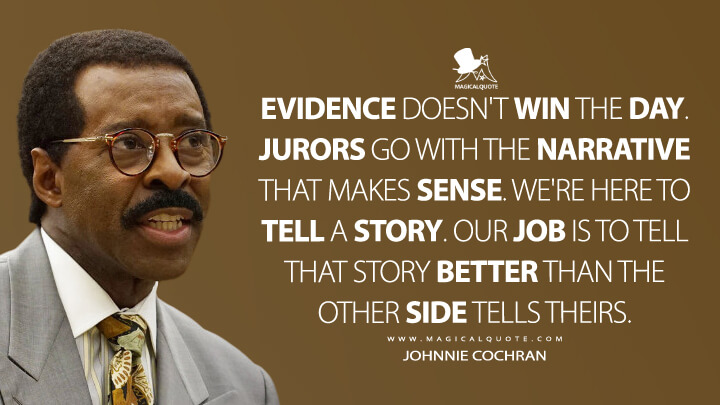 Evidence doesn't win the day. Jurors go with the narrative that makes sense. We're here to tell a story. Our job is to tell that story better than the other side tells theirs. - Johnnie Cochran (American Crime Story Quotes)