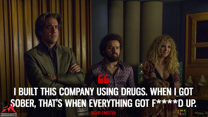 I built this company using drugs. When I got sober, that's when everything got f****d up. - Richie Finestra (Vinyl Quotes)