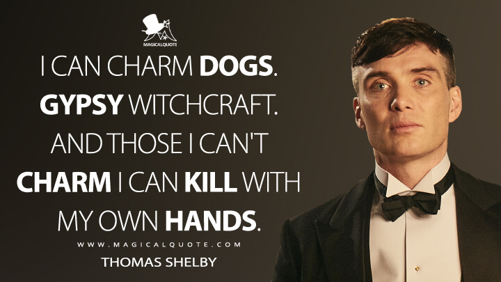 I can charm dogs. Gypsy witchcraft. And those I can't charm I can kill with my own hands. - Thomas Shelby (Peaky Blinders Quotes)