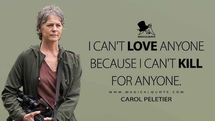 I can't love anyone because I can't kill for anyone. - Carol Peletier(The Walking Dead Quotes)