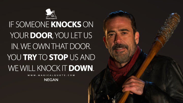 If someone knocks on your door, you let us in. We own that door. You try to stop us and we will knock it down. - Negan (The Walking Dead Quotes)
