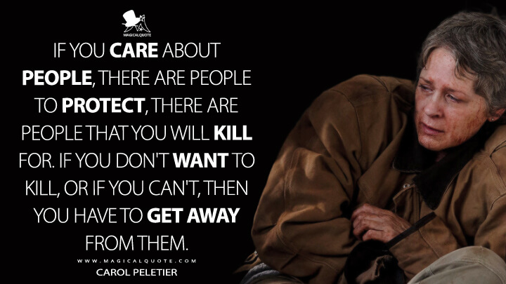 If you care about people, there are people to protect, there are people that you will kill for. If you don't want to kill, or if you can't, then you have to get away from them. - Carol Peletier(The Walking Dead Quotes)