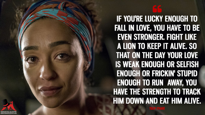 If you're lucky enough to fall in love, you have to be even stronger. Fight like a lion to keep it alive. So that on the day your love is weak enough or selfish enough or frickin' stupid enough to run away, you have the strength to track him down and eat him alive. - Tulip O'Hare (Preacher Quotes)