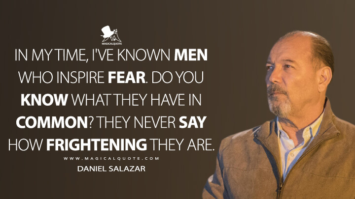 In my time, I've known men who inspire fear. Do you know what they have in common? They never say how frightening they are. - Daniel Salazar (Fear the Walking Dead Quotes)