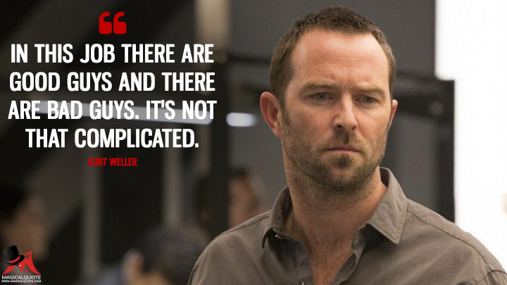 In this job there are good guys and there are bad guys. It's not that complicated. - Kurt Weller (Blindspot Quotes)