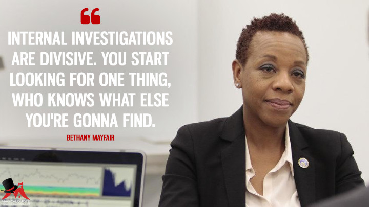 Internal investigations are divisive. You start looking for one thing, who knows what else you're gonna find. - Bethany Mayfair (Blindspot Quotes)