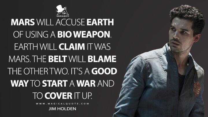 Mars will accuse Earth of using a bio weapon. Earth will claim it was Mars. The Belt will blame the other two. It's a good way to start a war and to cover it up. - Jim Holden (The Expanse Quotes)