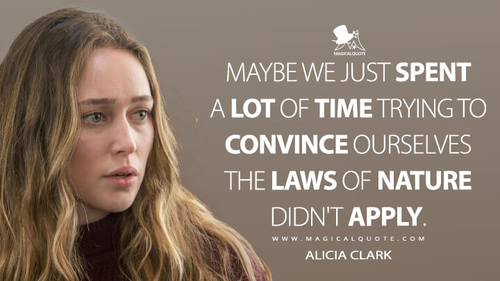 Maybe we just spent a lot of time trying to convince ourselves the laws of nature didn't apply. - Alicia Clark (Fear the Walking Dead Quotes)