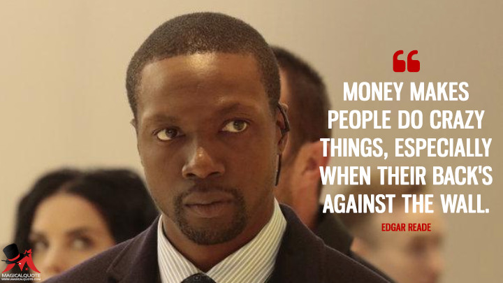 Money makes people do crazy things, especially when their back's against the wall. - Edgar Reade (Blindspot Quotes)
