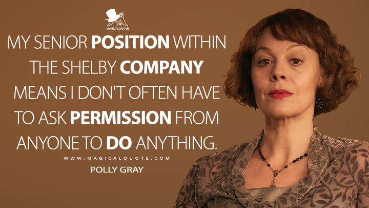 My senior position within the Shelby company means I don't often have to ask permission from anyone to do anything. - Polly Gray (Peaky Blinders Quotes)