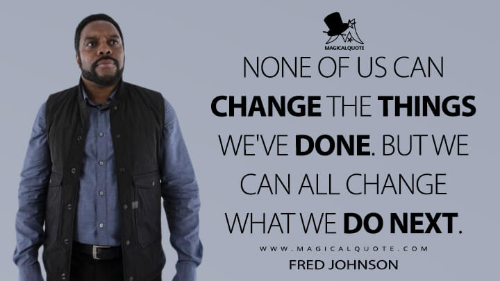 None of us can change the things we've done. But we can all change what we do next. - Fred Johnson (The Expanse Quotes)