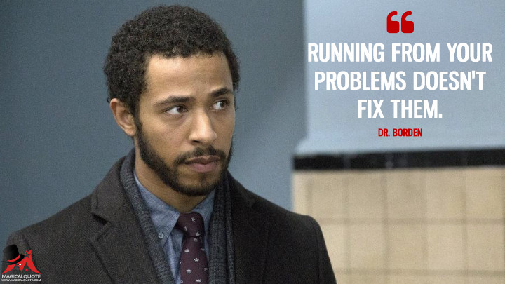 Running from your problems doesn't fix them. - Dr. Borden (Blindspot Quotes)