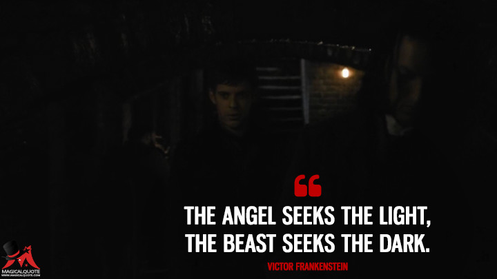 The angel seeks the light, the beast seeks the dark. - Victor Frankenstein (Penny Dreadful Quotes)