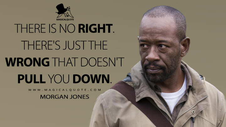 There is no right. There's just the wrong that doesn't pull you down.. - Morgan Jones (The Walking Dead Quotes)