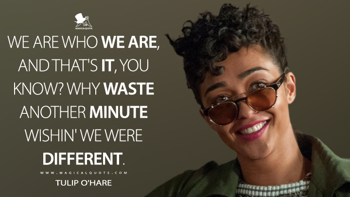 We are who we are, and that's it, you know? Why waste another minute wishin' we were different. - Tulip O'Hare (Preacher Quotes)
