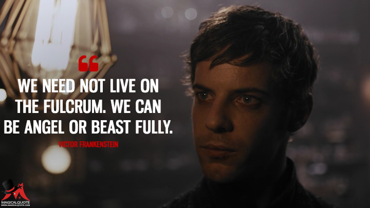 We need not live on the fulcrum. We can be angel or beast fully. - Victor Frankenstein (Penny Dreadful Quotes)