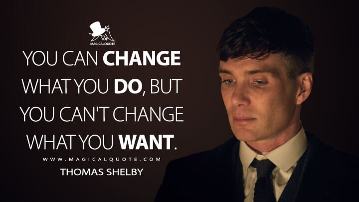 You can change what you do, but you can't change what you want. - Thomas Shelby (Peaky Blinders Quotes)