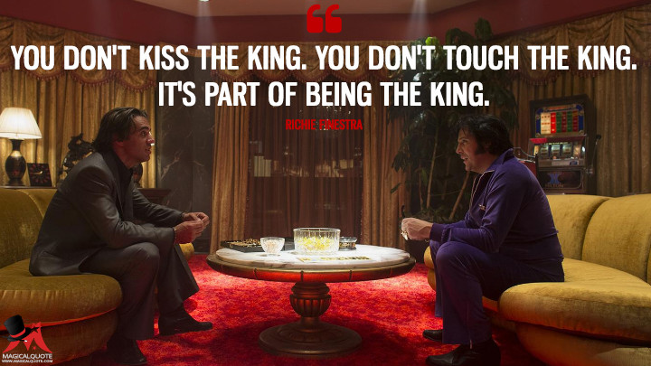 You don't kiss the King. You don't touch the King. It's part of being the King. - Richie Finestra (Vinyl Quotes)