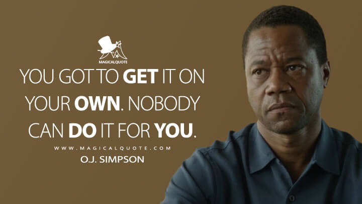 You got to get it on your own. Nobody can do it for you. - O.J. Simpson (American Crime Story Quotes)