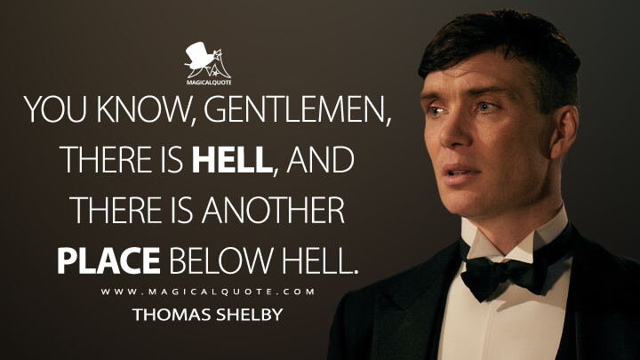 You know, gentlemen, there is hell, and there is another place below hell. - Thomas Shelby (Peaky Blinders Quotes)