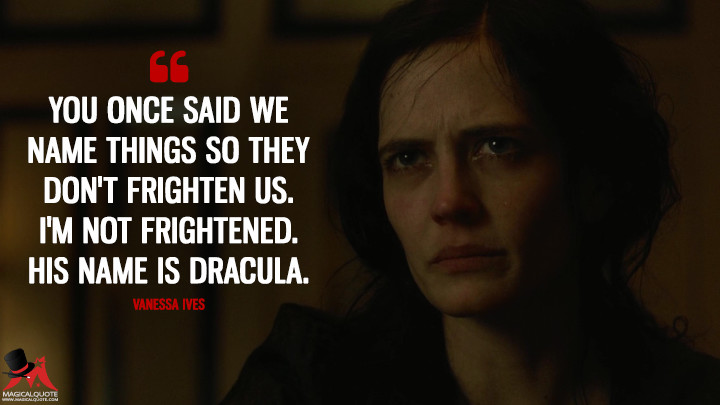 You once said we name things so they don't frighten us. I'm not frightened. His name is Dracula. - Vanessa Ives (Penny Dreadful Quotes)