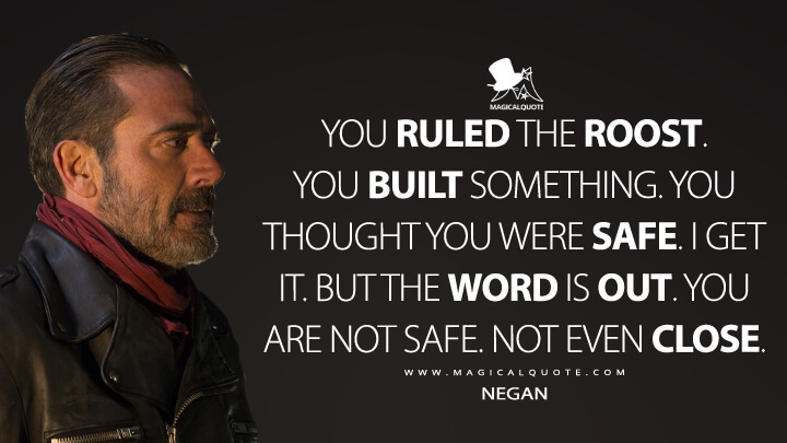 You ruled the roost. You built something. You thought you were safe. I get it. But the word is out. You are not safe. Not even close. - Negan (The Walking Dead Quotes)