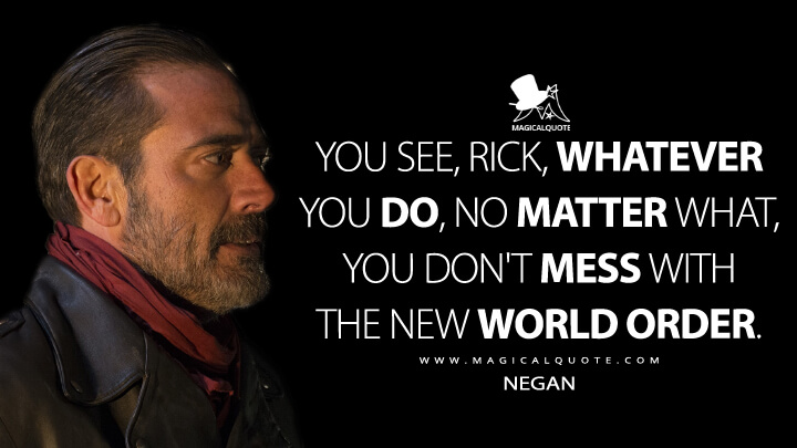 You see, Rick, whatever you do, no matter what, you don't mess with the new world order. - Negan (The Walking Dead Quotes)