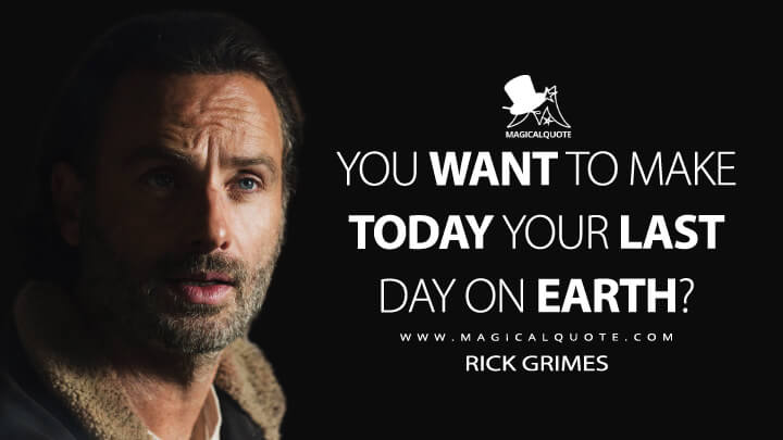 You want to make today your last day on Earth? - Rick Grimes (The Walking Dead Quotes)