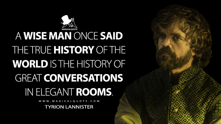 Tyrion Lannister Season 6 - A wise man once said the true history of the world is the history of great conversations in elegant rooms. (Game of Thrones Quotes)