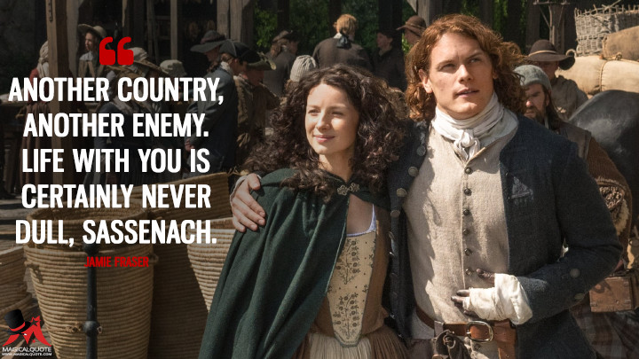 Another country, another enemy. Life with you is certainly never dull, Sassenach. - Jamie Fraser (Outlander Quotes)
