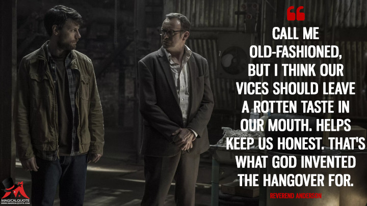 Call me old-fashioned, but I think our vices should leave a rotten taste in our mouth. Helps keep us honest. That's what God invented the hangover for. - Reverend Anderson (Outcast Quotes)
