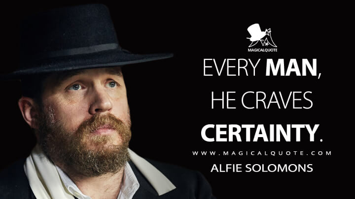 Every man, he craves certainty. - Alfie Solomons (Peaky Blinders Quotes)