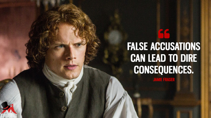 False accusations can lead to dire consequences. - Jamie Fraser (Outlander Quotes)