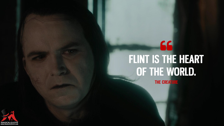 Flint is the heart of the world. - The Creature (Penny Dreadful Quotes)