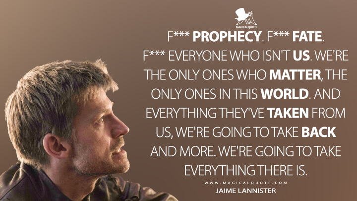 Jaime Lannister Season 6 - F*** prophecy. F*** fate. F*** everyone who isn't us. We're the only ones who matter, the only ones in this world. And everything they've taken from us, we're going to take back and more. We're going to take everything there is. (Game of Thrones Quotes)