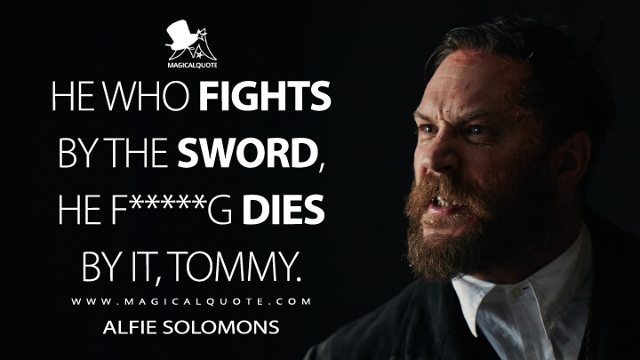 He who fights by the sword, he f*****g dies by it, Tommy. - Alfie Solomons (Peaky Blinders Quotes)