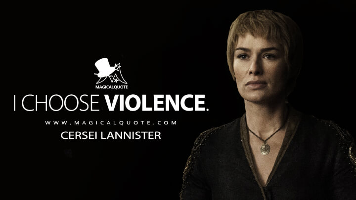 Cersei Lannister Season 6 - I choose violence. (Game of Thrones Quotes)