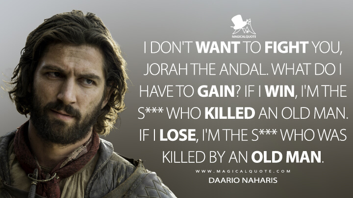 Daario Naharis Season 6 - I don't want to fight you, Jorah the Andal. What do I have to gain? If I win, I'm the shit who killed an old man. If I lose, I'm the shit who was killed by an old man. (Game of Thrones Quotes)
