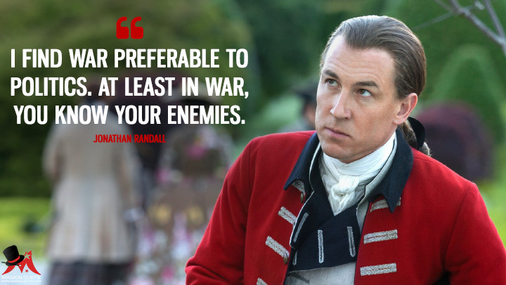 I find war preferable to politics. At least in war, you know your enemies. - Jonathan Randall (Outlander Quotes)