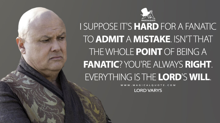 Lord Varys Season 6 - I suppose it's hard for a fanatic to admit a mistake. Isn't that the whole point of being a fanatic? You're always right. Everything is the Lord's will. (Game of Thrones Quotes)