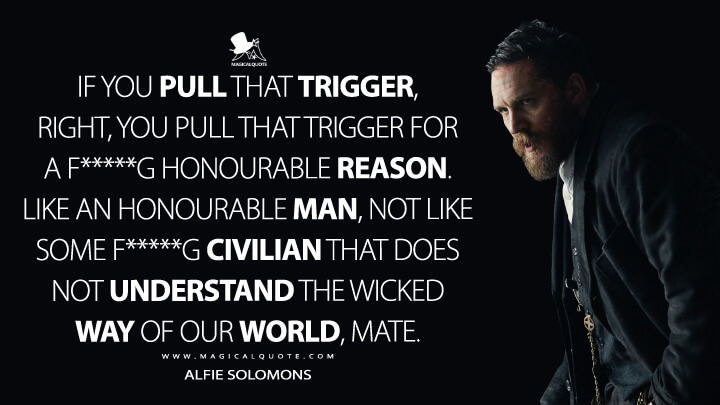If you pull that trigger, right, you pull that trigger for a f*****g honourable reason. Like an honourable man, not like some f*****g civilian that does not understand the wicked way of our world, mate. - Alfie Solomons (Peaky Blinders Quotes)