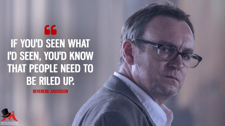 If you'd seen what I'd seen, you'd know that people need to be riled up. - Reverend Anderson (Outcast Quotes)